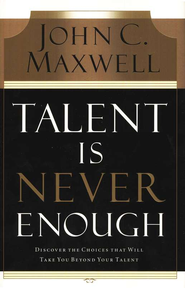 Talent Is Never Enough: Discover the Choices That Will Take You Beyond Your Talent - eBook:  John C. Maxwell: 9781418566326