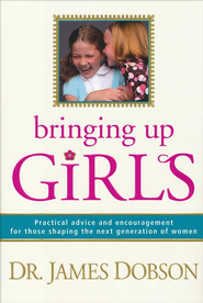 Bringing Up Girls: Practical Advice and Encouragement for Those Shaping the Next Generation of Women - eBook:  Dr. James Dobson: 9781414348407